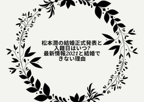 松本潤の結婚正式発表と入籍日はいつ?最新情報2021と結婚できない理由の画像