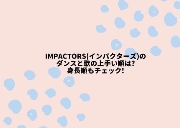 IMPACTors(インパクターズ)のダンスと歌の上手い順は?身長順もチェック!