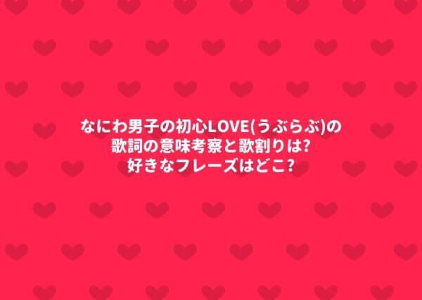なにわ男子の初心LOVE(うぶらぶ)の歌詞の意味考察と歌割りは?好きなフレーズはどこ?